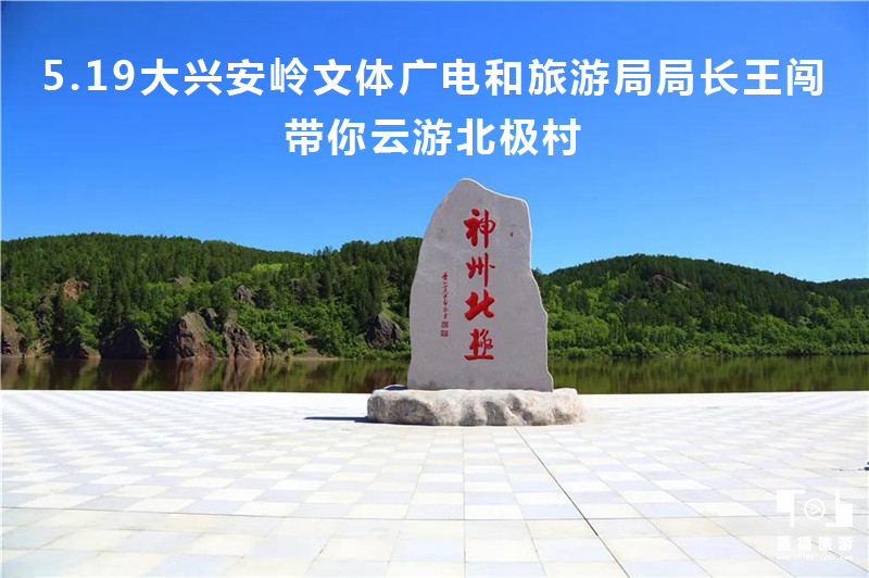 5.19大兴安岭文体广电和旅游局局长王闯带你云游北极村